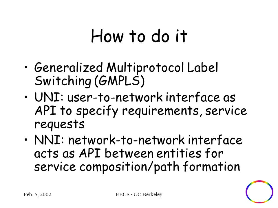 Feb. 5, 2002EECS - UC Berkeley How to do it Generalized Multiprotocol Label Switching (GMPLS) UNI: user-to-network interface as API to specify require