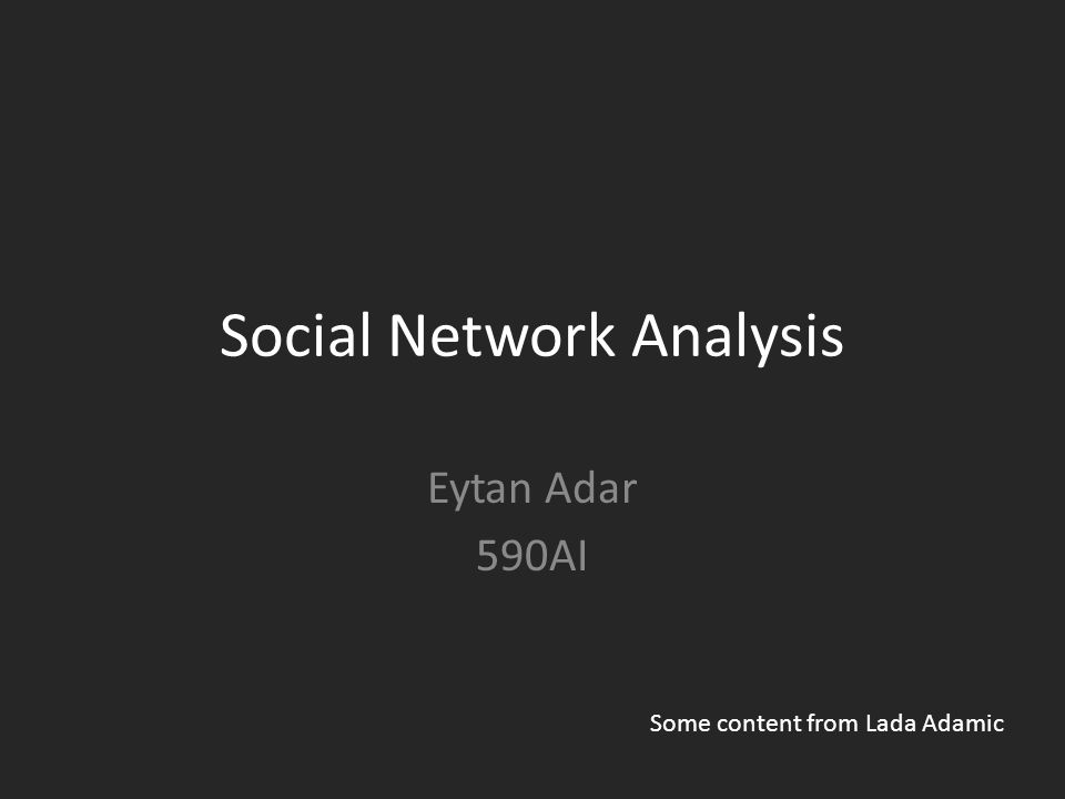 Social Network Analysis Eytan Adar 590AI Some content from Lada Adamic