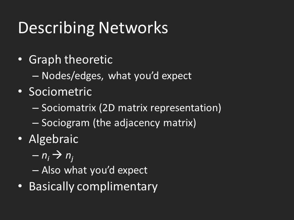 Describing Networks Graph theoretic – Nodes/edges, what you'd expect Sociometric – Sociomatrix (2D matrix representation) – Sociogram (the adjacency matrix) Algebraic –ni  nj–ni  nj – Also what you'd expect Basically complimentary