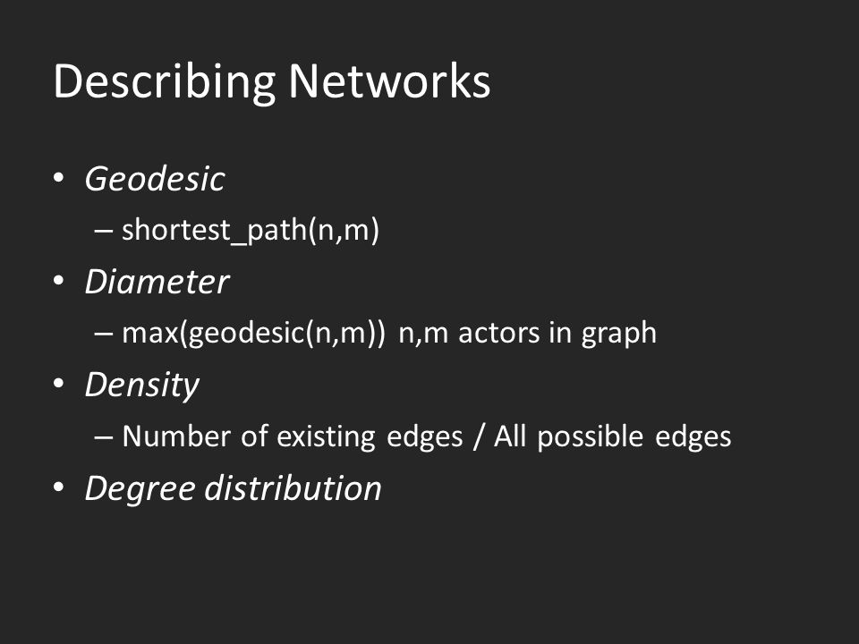 Describing Networks Geodesic – shortest_path(n,m) Diameter – max(geodesic(n,m)) n,m actors in graph Density – Number of existing edges / All possible edges Degree distribution