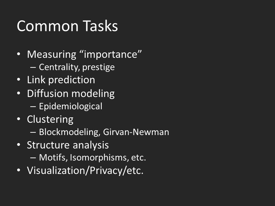 Common Tasks Measuring importance – Centrality, prestige Link prediction Diffusion modeling – Epidemiological Clustering – Blockmodeling, Girvan-Newman Structure analysis – Motifs, Isomorphisms, etc.