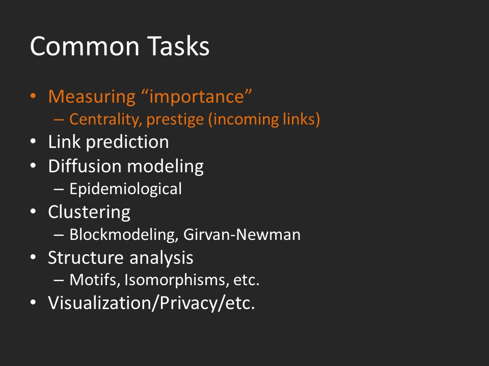 Common Tasks Measuring importance – Centrality, prestige (incoming links) Link prediction Diffusion modeling – Epidemiological Clustering – Blockmodeling, Girvan-Newman Structure analysis – Motifs, Isomorphisms, etc.