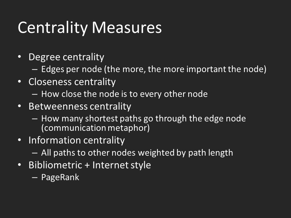 Centrality Measures Degree centrality – Edges per node (the more, the more important the node) Closeness centrality – How close the node is to every other node Betweenness centrality – How many shortest paths go through the edge node (communication metaphor) Information centrality – All paths to other nodes weighted by path length Bibliometric + Internet style – PageRank