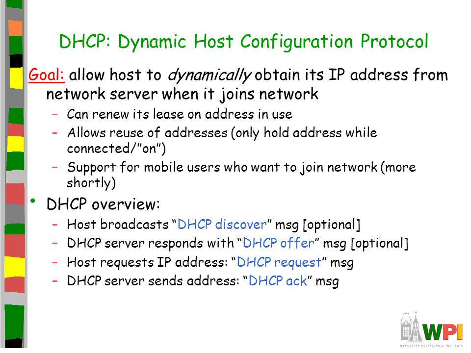 DHCP: Dynamic Host Configuration Protocol Goal: allow host to dynamically obtain its IP address from network server when it joins network –Can renew i
