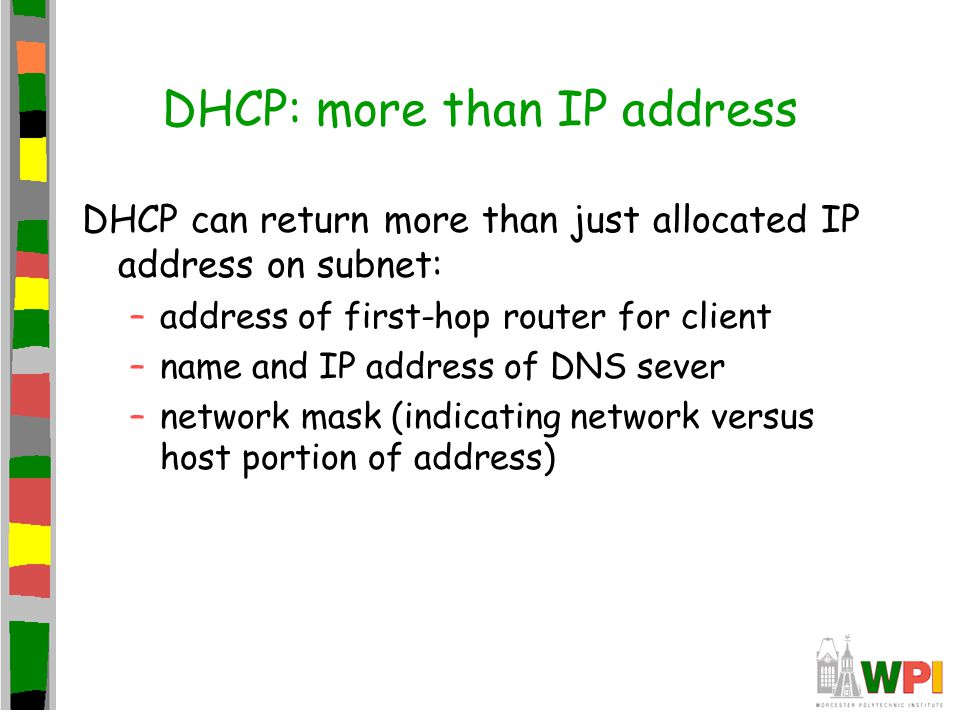 DHCP: more than IP address DHCP can return more than just allocated IP address on subnet: –address of first-hop router for client –name and IP address