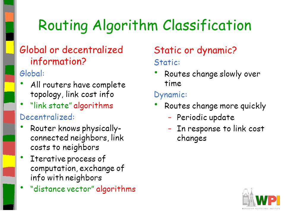 """Routing Algorithm Classification Global or decentralized information? Global: All routers have complete topology, link cost info """"link state"""" algorith"""