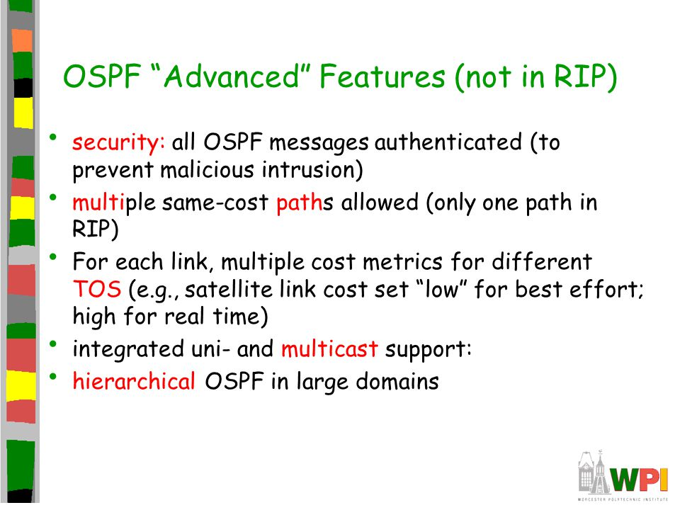 OSPF Advanced Features (not in RIP) security: all OSPF messages authenticated (to prevent malicious intrusion) multiple same-cost paths allowed (only one path in RIP) For each link, multiple cost metrics for different TOS (e.g., satellite link cost set low for best effort; high for real time) integrated uni- and multicast support: hierarchical OSPF in large domains