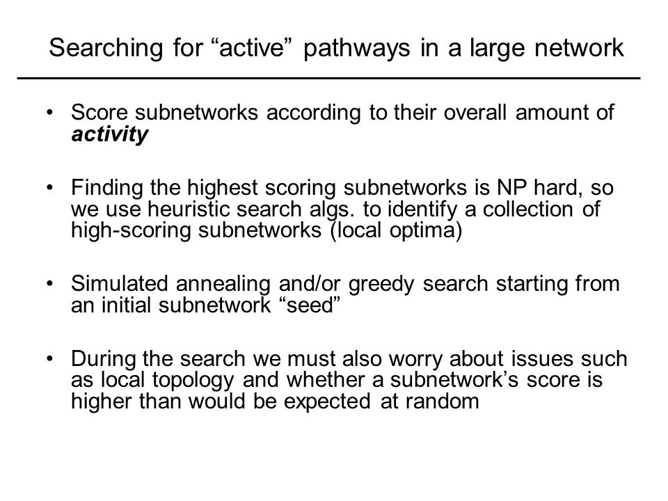 Searching for active pathways in a large network Score subnetworks according to their overall amount of activity Finding the highest scoring subnetworks is NP hard, so we use heuristic search algs.