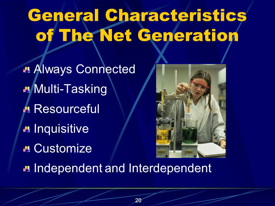 20 General Characteristics of The Net Generation Always Connected Multi-Tasking Resourceful Inquisitive Customize Independent and Interdependent