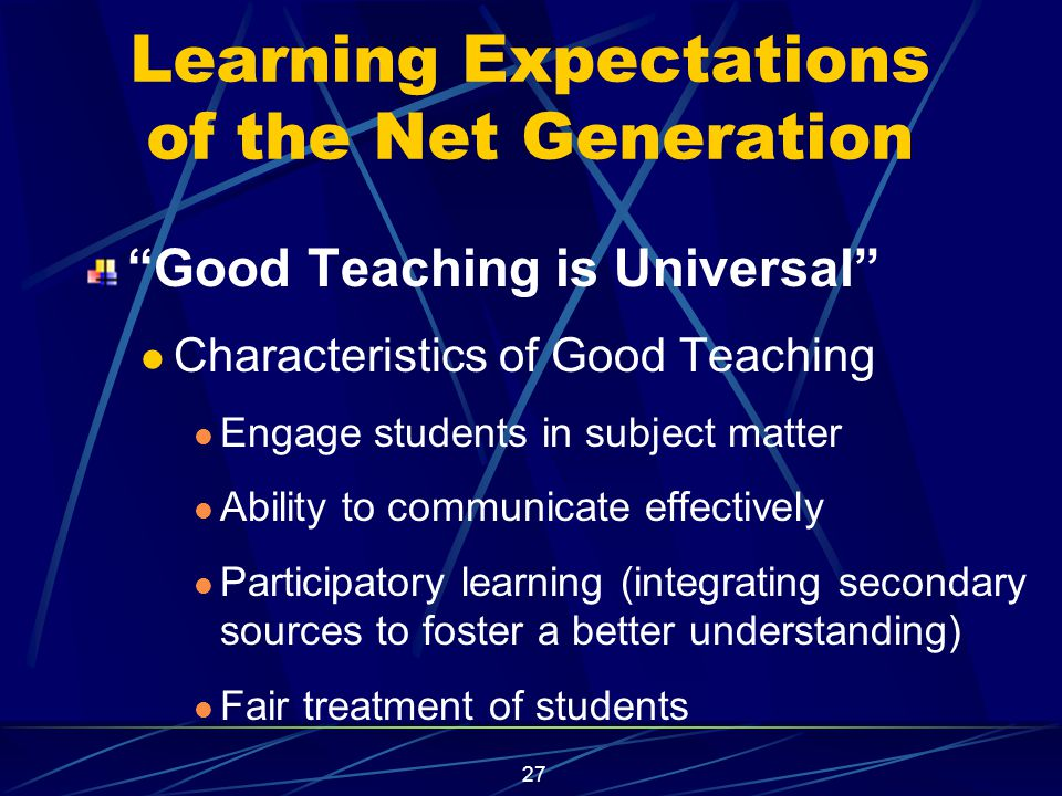 27 Learning Expectations of the Net Generation Good Teaching is Universal Characteristics of Good Teaching Engage students in subject matter Ability to communicate effectively Participatory learning (integrating secondary sources to foster a better understanding) Fair treatment of students