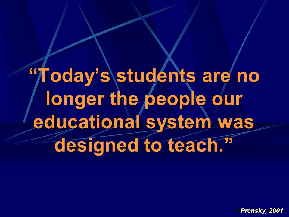 Today's students are no longer the people our educational system was designed to teach. ―Prensky, 2001