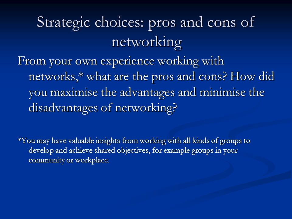 From your own experience working with networks,* what are the pros and cons.