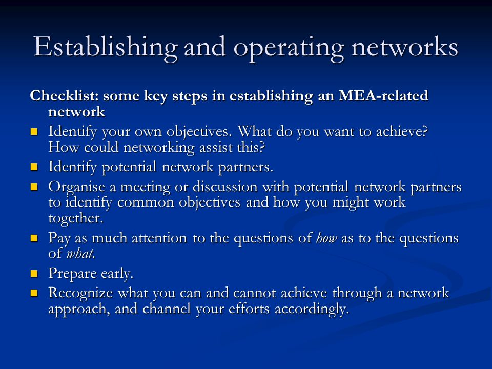Establishing and operating networks Checklist: some key steps in establishing an MEA-related network Identify your own objectives.