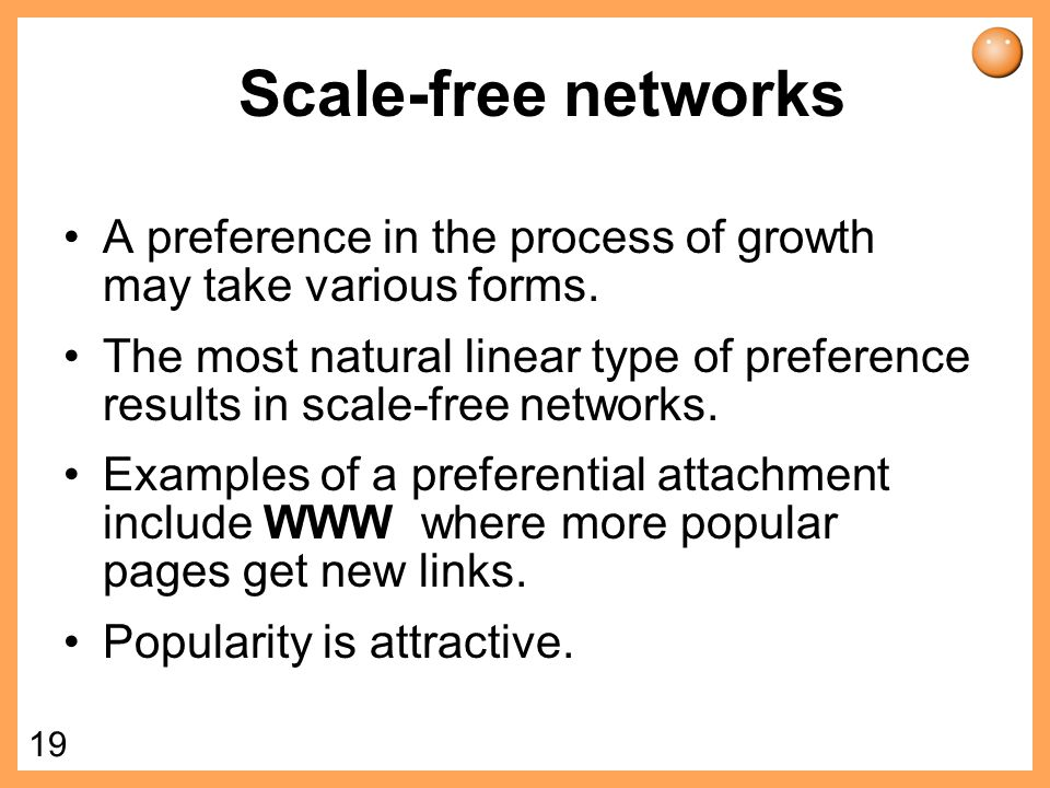18 Scale-free networks Scale-free networks are dynamic, they evolve in time from small sizes to larger.