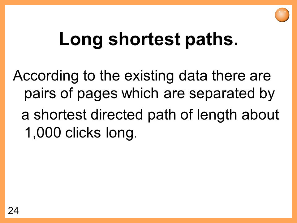23 W W W Shortest paths in the Web For any two pages there is only 24% probability that a direct path exists from A to B.