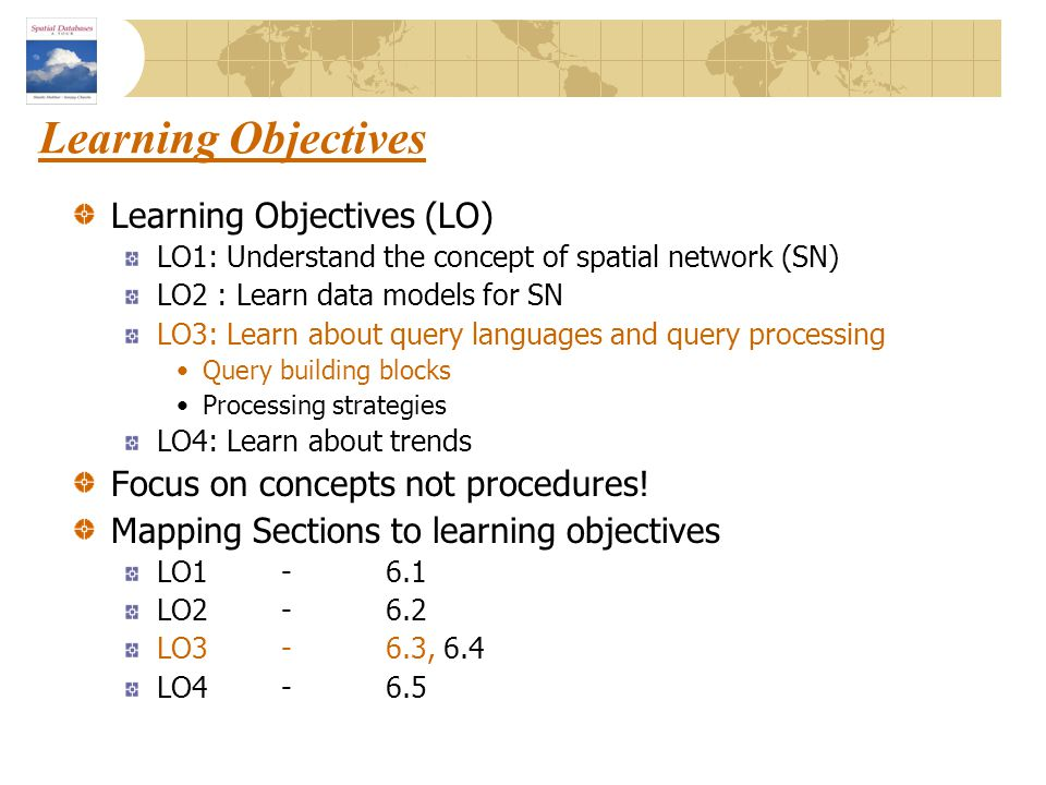 Learning Objectives Learning Objectives (LO) LO1: Understand the concept of spatial network (SN) LO2 : Learn data models for SN LO3: Learn about query