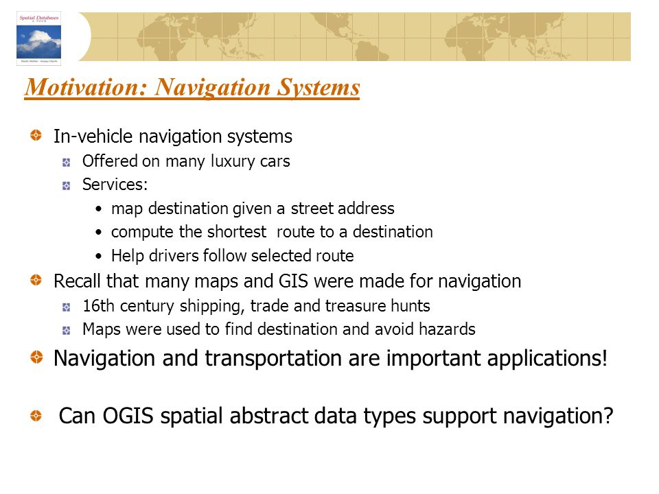 Motivation: Navigation Systems In-vehicle navigation systems Offered on many luxury cars Services: map destination given a street address compute the