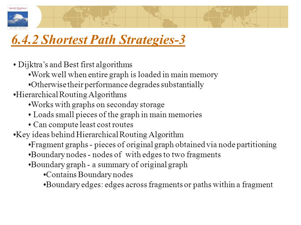 6.4.2 Shortest Path Strategies-3 Dijktra's and Best first algorithms Work well when entire graph is loaded in main memory Otherwise their performance