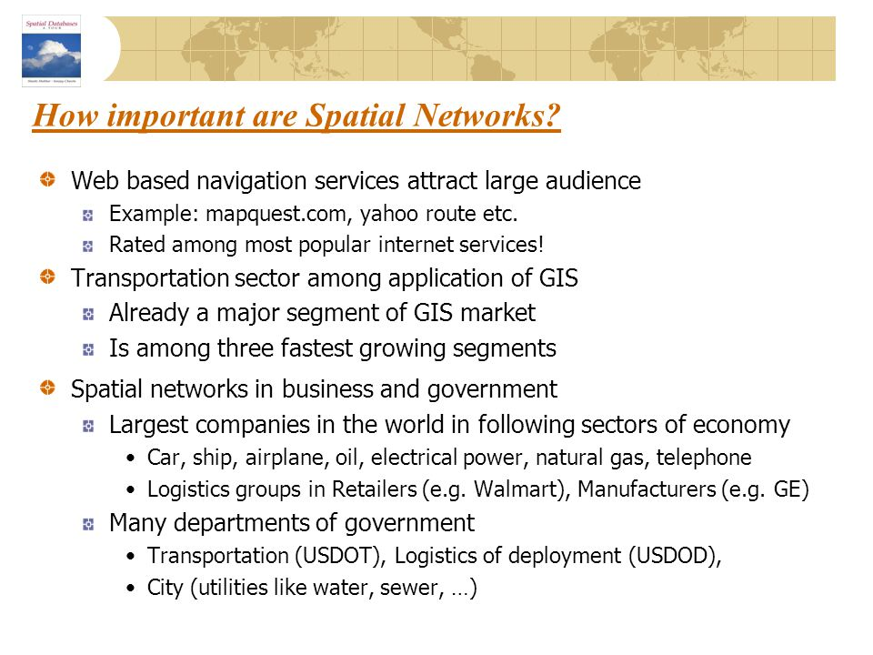 How important are Spatial Networks? Web based navigation services attract large audience Example: mapquest.com, yahoo route etc. Rated among most popu