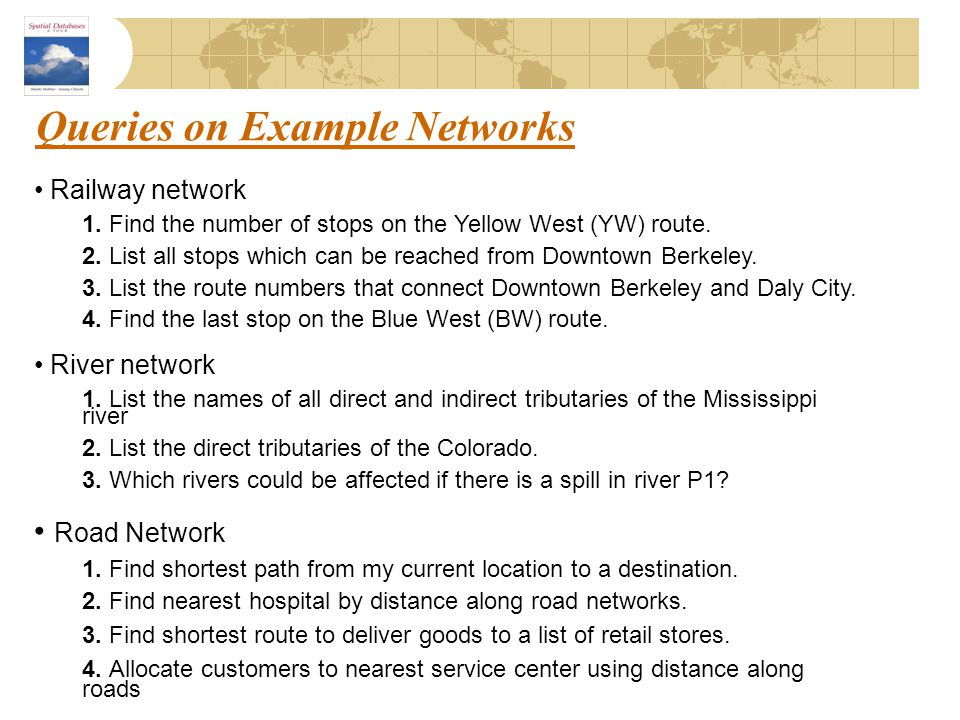 Queries on Example Networks Railway network 1. Find the number of stops on the Yellow West (YW) route. 2. List all stops which can be reached from Dow