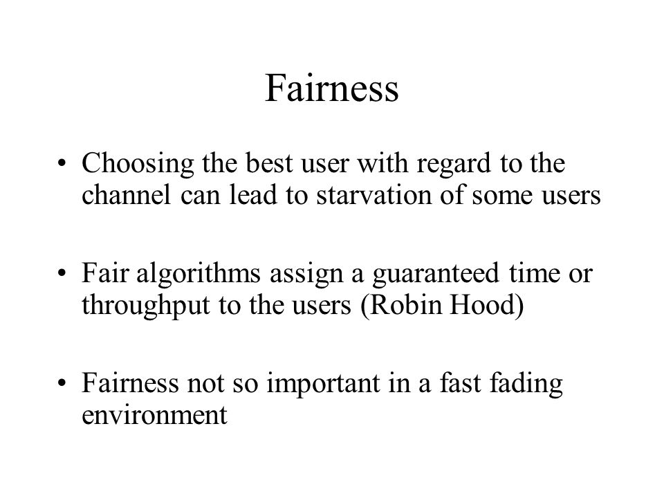 Fairness Choosing the best user with regard to the channel can lead to starvation of some users Fair algorithms assign a guaranteed time or throughput
