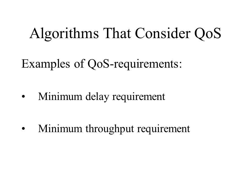 Algorithms That Consider QoS Examples of QoS-requirements: Minimum delay requirement Minimum throughput requirement