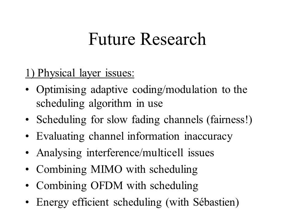 Future Research 1) Physical layer issues: Optimising adaptive coding/modulation to the scheduling algorithm in use Scheduling for slow fading channels