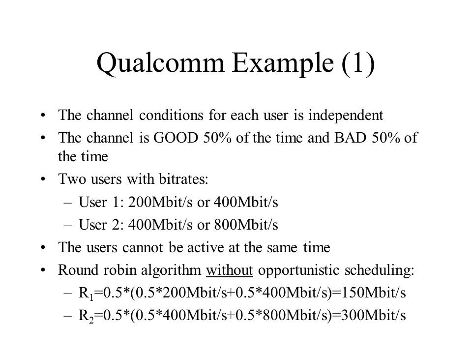 Qualcomm Example (1) The channel conditions for each user is independent The channel is GOOD 50% of the time and BAD 50% of the time Two users with bi