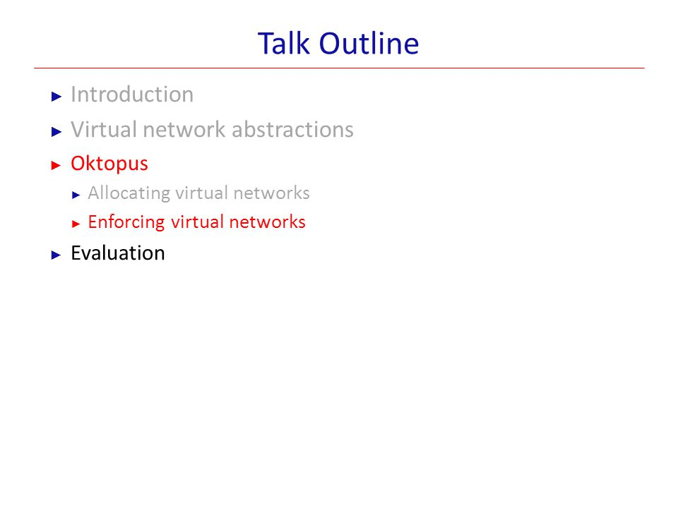 Talk Outline ► Introduction ► Virtual network abstractions ► Oktopus ► Allocating virtual networks ► Enforcing virtual networks ► Evaluation