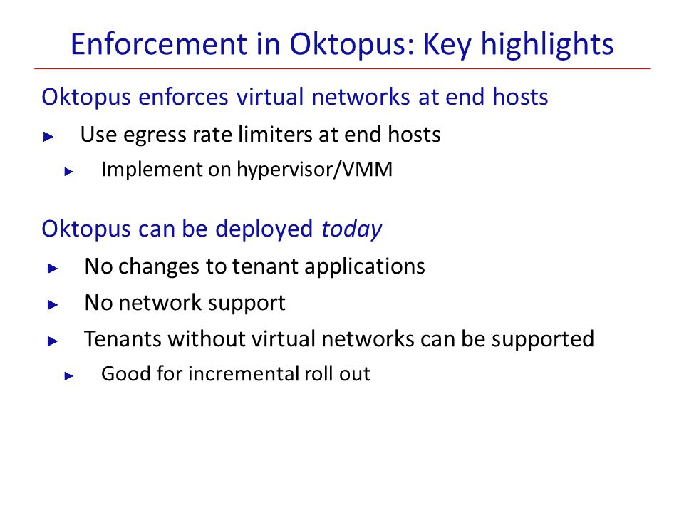 Enforcement in Oktopus: Key highlights Oktopus enforces virtual networks at end hosts ► Use egress rate limiters at end hosts ► Implement on hyperviso