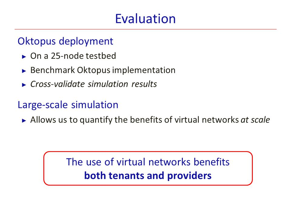 Evaluation Oktopus deployment ► On a 25-node testbed ► Benchmark Oktopus implementation ► Cross-validate simulation results Large-scale simulation ► A