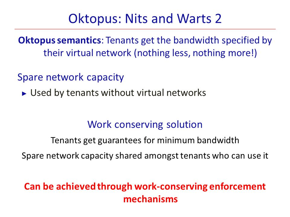 Oktopus: Nits and Warts 2 Oktopus semantics: Tenants get the bandwidth specified by their virtual network (nothing less, nothing more!) Spare network