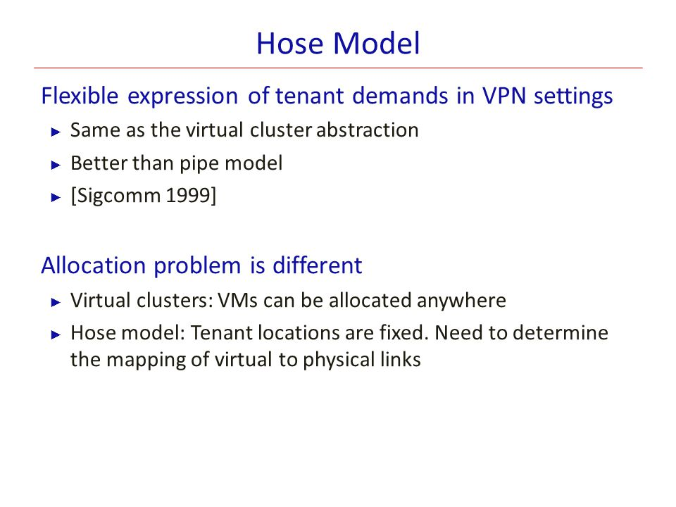 Hose Model Flexible expression of tenant demands in VPN settings ► Same as the virtual cluster abstraction ► Better than pipe model ► [Sigcomm 1999] A