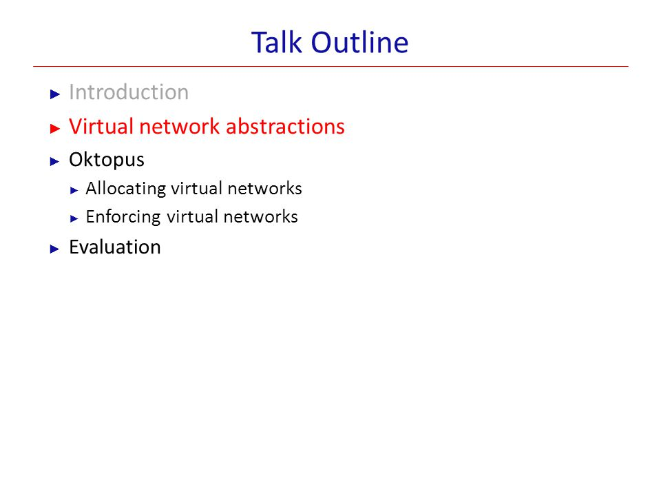 Virtual Network Abstractions: Design Goals Easier transition for tenants ► Tenants should be able to predict the performance of applications running atop the virtual network Provider flexibility ► Providers should be able to multiplex many virtual networks on the physical network These are competing design goals Our abstractions strive to strike a balance between them Request VM 1 VM 2 VM N Virtual Network Virtual to Physical Tenant
