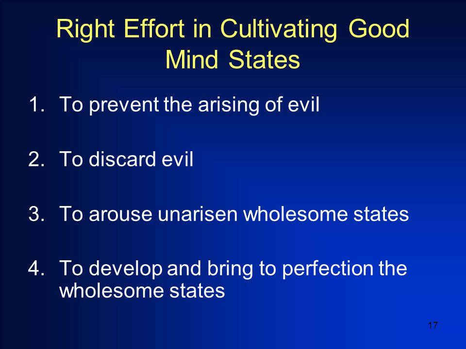 17 Right Effort in Cultivating Good Mind States 1.To prevent the arising of evil 2.To discard evil 3.To arouse unarisen wholesome states 4.To develop