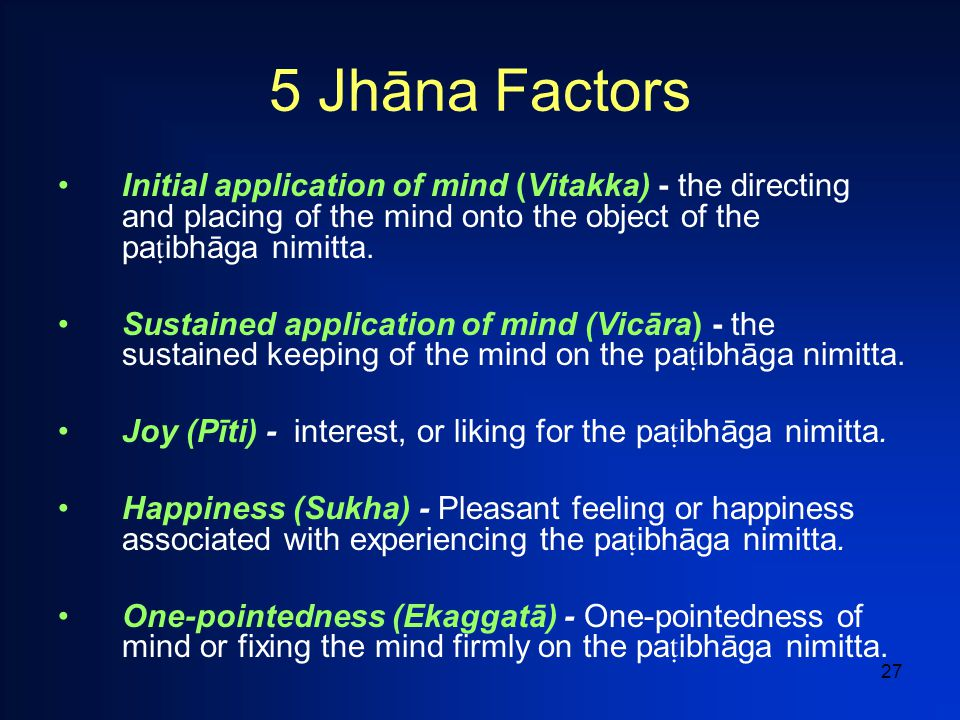 27 5 Jhāna Factors Initial application of mind (Vitakka) - the directing and placing of the mind onto the object of the pa ñ ibhāga nimitta.
