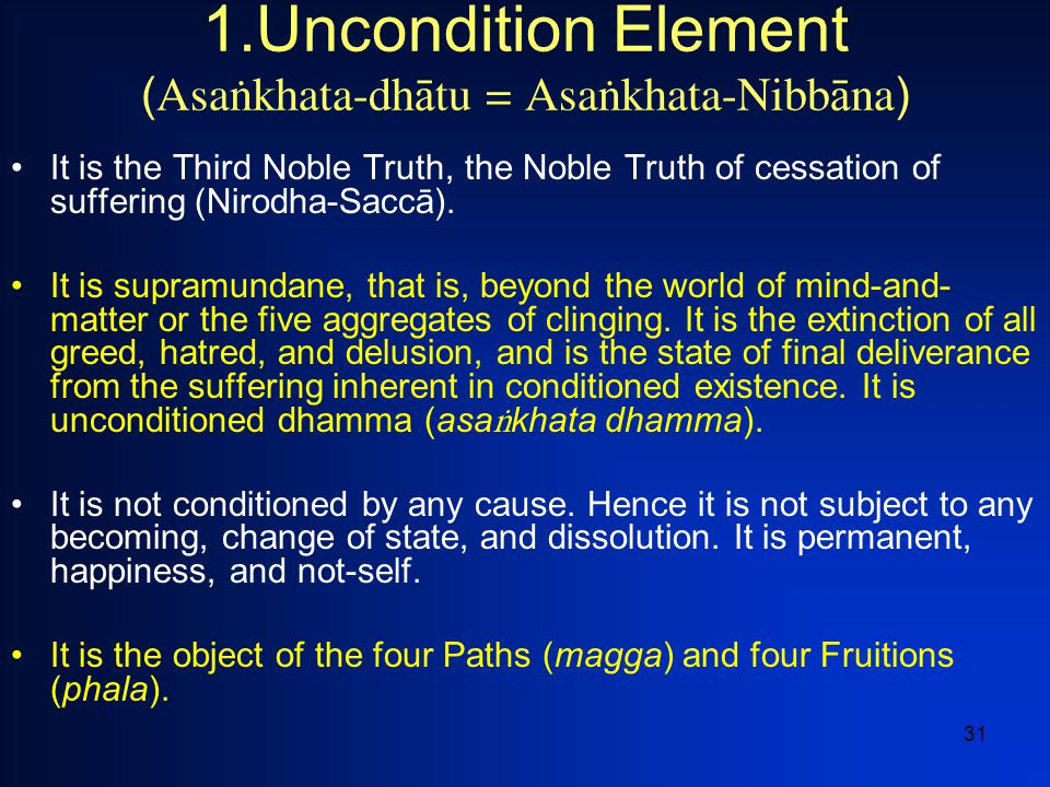 31 1.Uncondition Element ( Asaïkhata-dh  tu = Asaïkhata-Nibb  na ) It is the Third Noble Truth, the Noble Truth of cessation of suffering (Nirodha-S