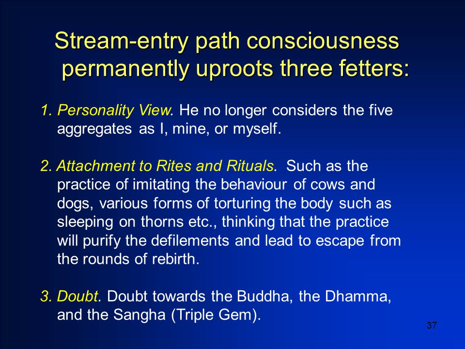 37 Stream-entry path consciousness permanently uproots three fetters: 1.Personality View.