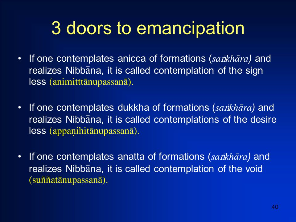 40 3 doors to emancipation If one contemplates anicca of formations ( sa  kh  ra ) and realizes Nibb  na, it is called contemplation of the sign less (animitttànupassan ā ).