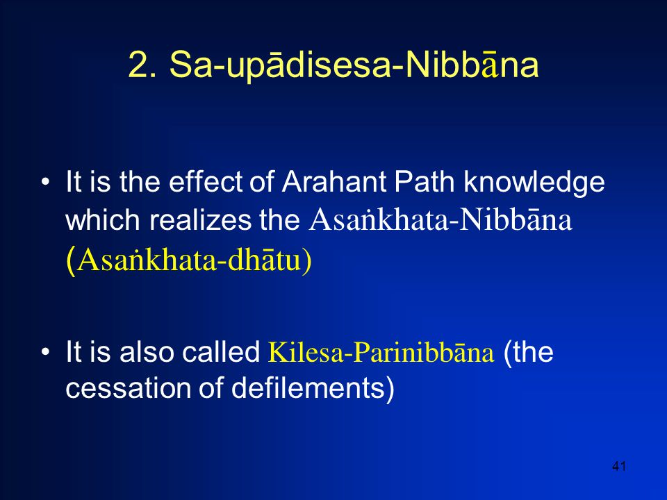 41 2. Sa-upādisesa-Nibb  na It is the effect of Arahant Path knowledge which realizes the Asaïkhata-Nibb  na ( Asaïkhata-dh  tu) It is also called