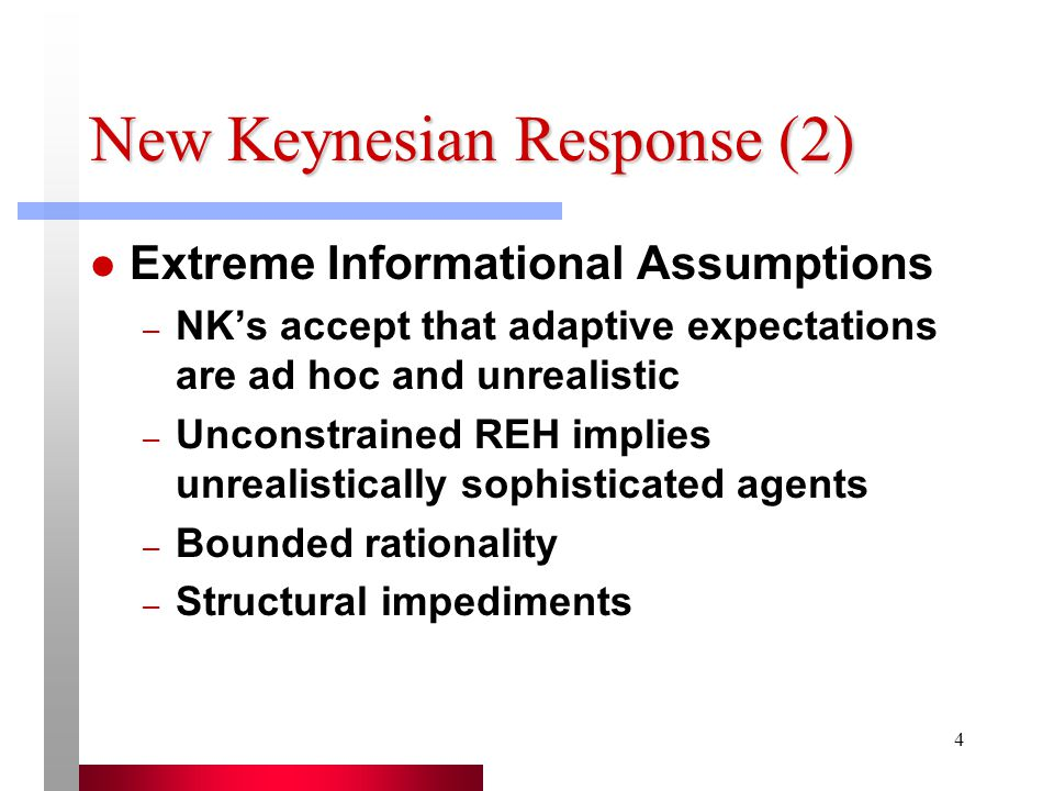 4 New Keynesian Response (2) Extreme Informational Assumptions – NK's accept that adaptive expectations are ad hoc and unrealistic – Unconstrained REH implies unrealistically sophisticated agents – Bounded rationality – Structural impediments