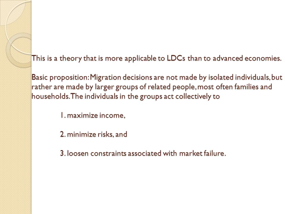This is a theory that is more applicable to LDCs than to advanced economies. Basic proposition: Migration decisions are not made by isolated individua