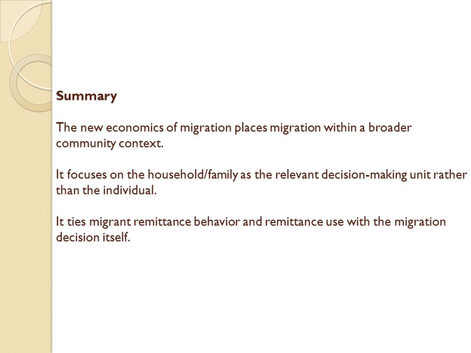 Summary The new economics of migration places migration within a broader community context. It focuses on the household/family as the relevant decisio