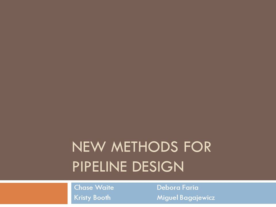 NEW METHODS FOR PIPELINE DESIGN Chase WaiteDebora Faria Kristy BoothMiguel Bagajewicz