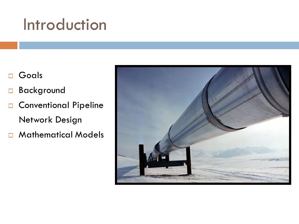 Introduction  Goals  Background  Conventional Pipeline Network Design  Mathematical Models