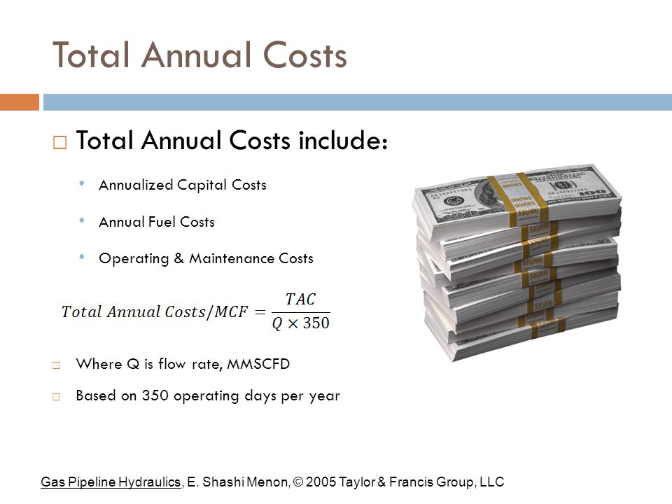 Total Annual Costs  Total Annual Costs include: Annualized Capital Costs Annual Fuel Costs Operating & Maintenance Costs  Where Q is flow rate, MMSCFD  Based on 350 operating days per year Gas Pipeline Hydraulics, E.