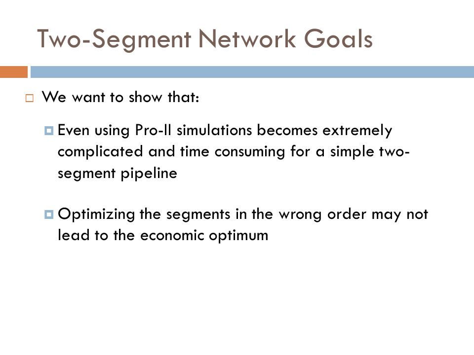Two-Segment Network Goals  We want to show that:  Even using Pro-II simulations becomes extremely complicated and time consuming for a simple two- segment pipeline  Optimizing the segments in the wrong order may not lead to the economic optimum