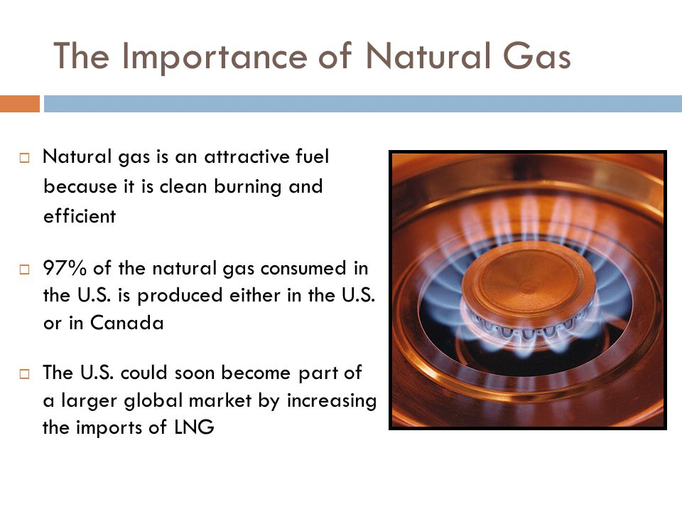 The Importance of Natural Gas  Natural gas is an attractive fuel because it is clean burning and efficient  97% of the natural gas consumed in the U.S.