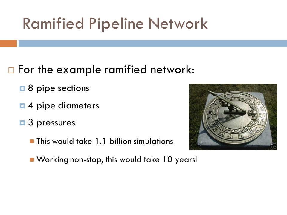 Ramified Pipeline Network  For the example ramified network:  8 pipe sections  4 pipe diameters  3 pressures This would take 1.1 billion simulations Working non-stop, this would take 10 years!