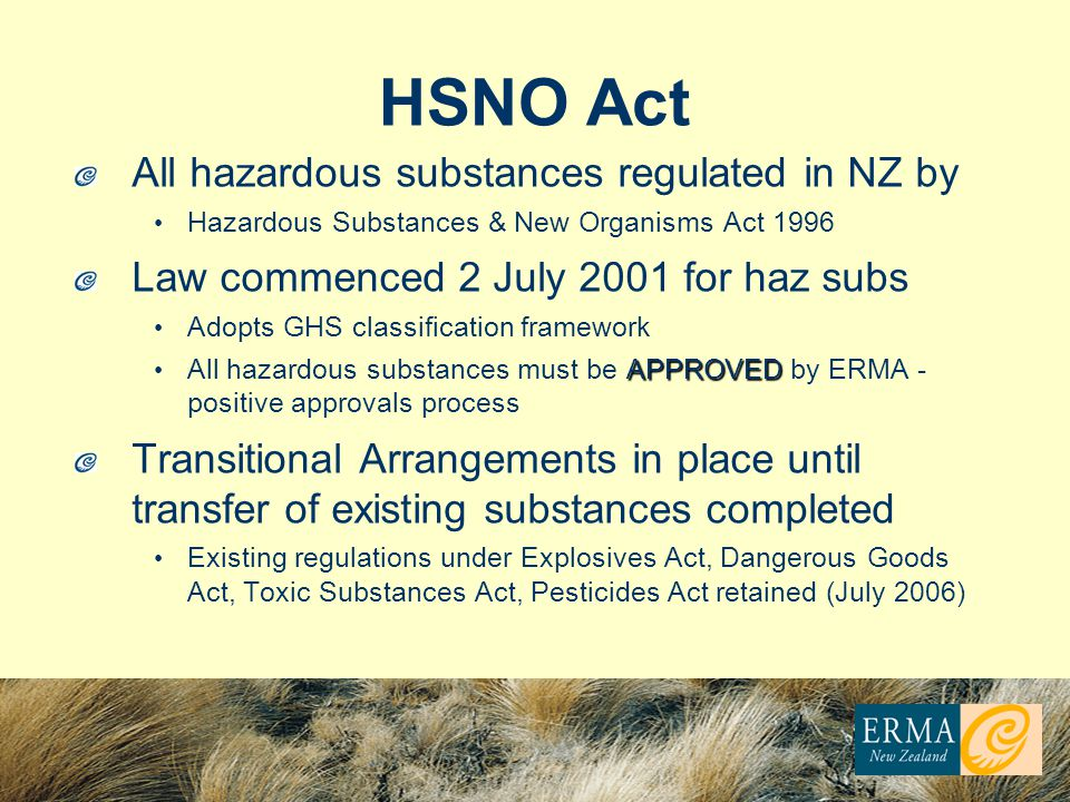HSNO Act All hazardous substances regulated in NZ by Hazardous Substances & New Organisms Act 1996 Law commenced 2 July 2001 for haz subs Adopts GHS c